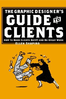 Graphic Designer's Guide to Clients: How to Make Clients Happy and Do Great Work, Ellen M. Shapiro; Allworth Press