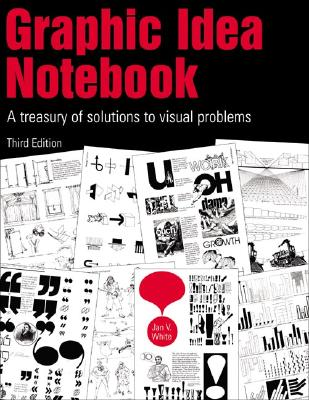 The Graphic Idea Notebook : A Treasury of Solutions to Visual Problems, White, Jan V.