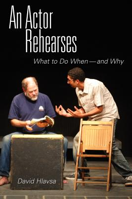An Actor Rehearses: What to Do When--and Why, Hlavsa, David