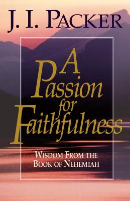 Passion for Faithfulness : Wisdom from the Book of Nehemiah, J. I. PACKER