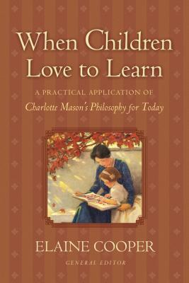 When Children Love to Learn: A Practical Application of Charlotte Mason's Philosophy for Today, Elaine Cooper