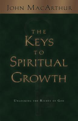 The Keys to Spiritual Growth: Unlocking the Riches of God, John MacArthur