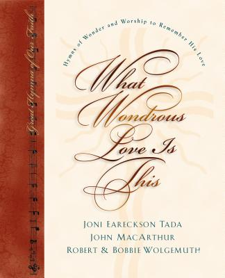 What Wondrous Love Is This : Hymns of Wonder and Worship to Remember His Love, JONI EARECKSON TADA, JOHN MACARTHUR, ROBERT WOLGEMUTH