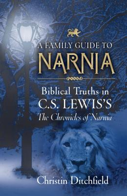 A Family Guide To Narnia: Biblical Truths in C.S. Lewis's The Chronicles of Narnia, Christin Ditchfield