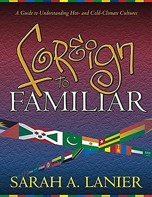 Foreign to Familiar: A Guide to Understanding Hot - And Cold - Climate Cultures, Sarah A. Lanier