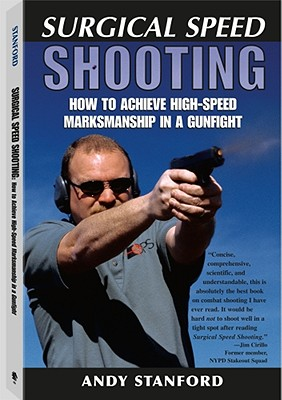 Surgical Speed Shooting: How to Achieve High-Speed Marksmanship in a Gunfight, Andy Stanford