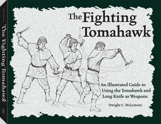 The Fighting Tomahawk: An Illustrated Guide to Using the Tomahawk and Long Knife as Weapons, Dwight C. McLemore