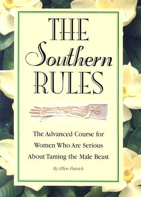 The Southern Rules  The Advanced Course for Women Who Are Serious about Taming the Male Beast, Patrick, Ellen