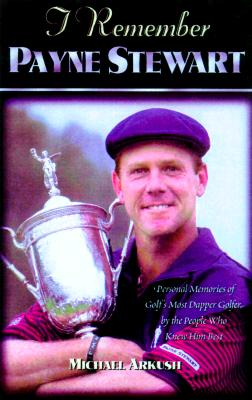 I Remember Payne Stewart: Personal Memories of Golf's Most Dapper Champion by the People Who Knew Him Best, Arkush, Michael