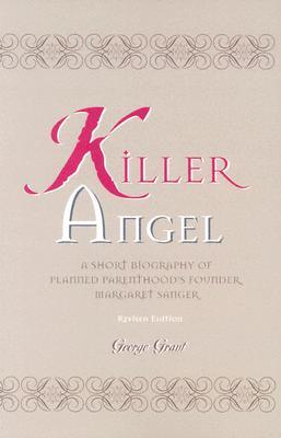 Killer Angel: A Short Biography of Planned Parenthood's Founder, Margaret Sanger, George Grant