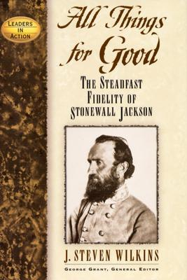 Image for All Things for Good: The Steadfast Fidelity of Stonewall Jackson (Leaders in Action)