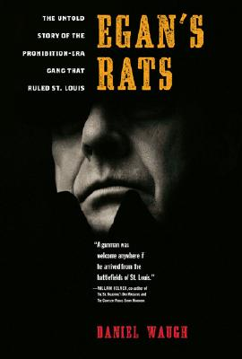 Egan's Rats: The Untold Story of the Prohibition-Era Gang That Ruled St. Louis, Waugh, Daniel