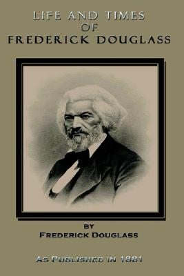 Life and Times of Frederick Douglass Written by Himself: His Early Life as a Slave, His Escape from Bondage, and His Complete History to the Present Time, as Published in 1881, Douglass, Frederick