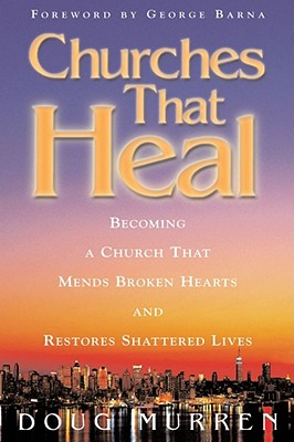 Churches That Heal: Becoming a Church That Mends Broken Hearts and Restores Shattered Lives, Murren, Doug