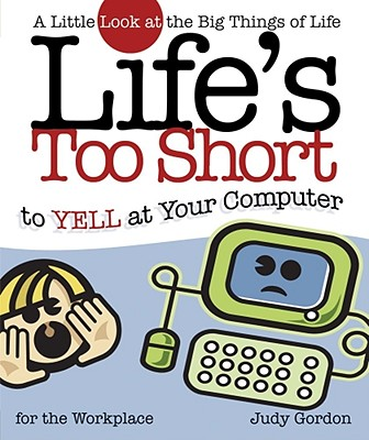 Image for Lifes Too Short To Yell At Your Computer : A Little Look At The Big Things Of Life