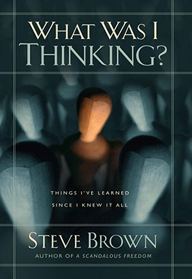 What Was I Thinking?: Things I've Learned Since I Knew It All, Brown, Steve
