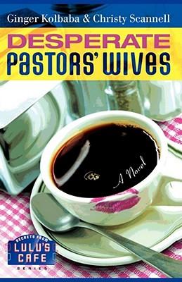 Desperate Pastors' Wives (Secrets from Lulu's Cafe Series #1), Kolbaba, Ginger; Scannell, Christy