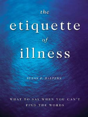 THE ETIQUETTE OF ILLNESS  What to Say When You Can't Find the Words, Halpern, Susan P