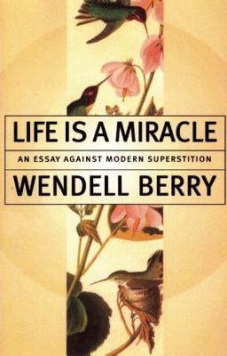 Life Is a Miracle: An Essay Against Modern Superstition, WENDELL BERRY