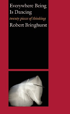 Everywhere Being Is Dancing: Twenty Pieces of Thinking, Bringhurst, Robert