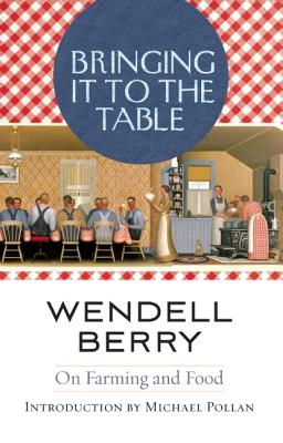 BRINGING IT TO THE TABLE : WRITINGS ON F, WENDELL BERRY
