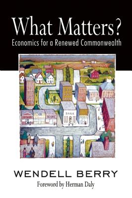What Matters?: Economics for a Renewed Commonwealth, Wendell Berry