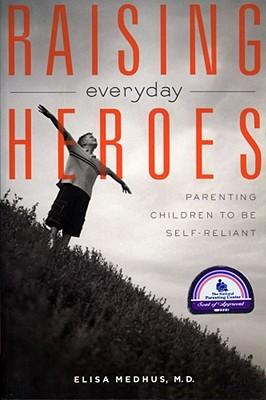 Raising Everyday Heroes: Parenting Children To Be Self-Reliant, Medhus, Elisa