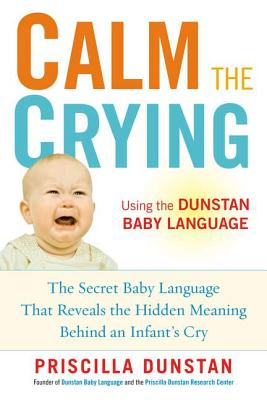 Image for Calm the Crying: The Secret Baby Language That Reveals the Hidden Meaning Behind an Infant's Cry