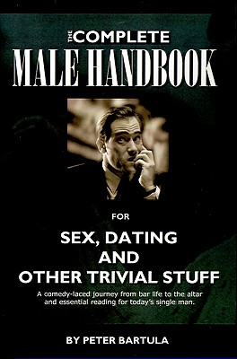 The Complete Male Handbook for Sex, Dating, and Other Trivial Stuff, Bartula, Peter