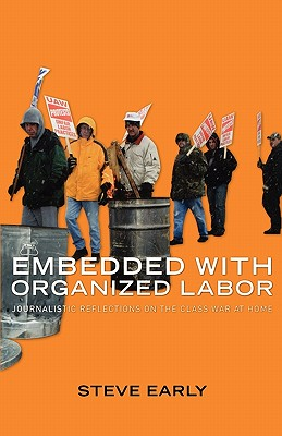 Image for Embedded with Organized Labor: Journalistic Reflections on the Class War at Home
