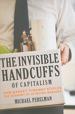 Image for The Invisible Handcuffs of Capitalism: How Market Tyranny Stifles the Economy by Stunting Workers