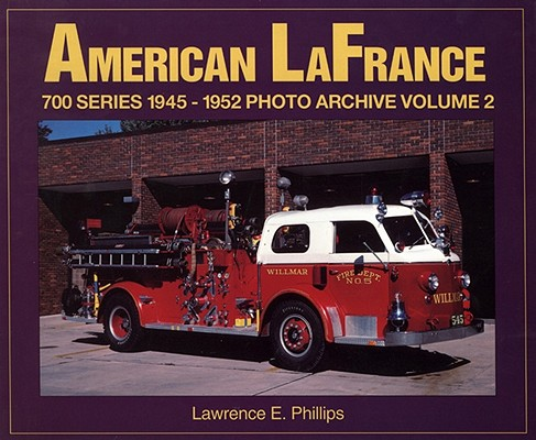 American LaFrance 700 Series 1945-1952: Photo Archive, Vol. 2, Phillips, Lawrence And  Lawrence E. Phillips