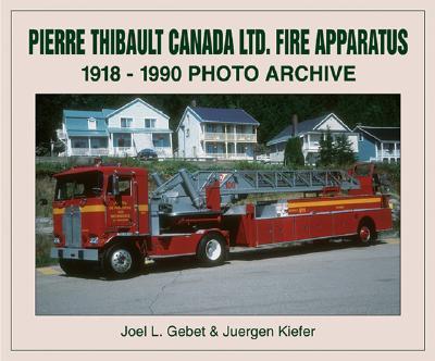 Pierre Thibault Canada Ltd. Fire Apparatus  1918-1990 Photo Archive, Gebet, Joel; Kiefer, Juergen
