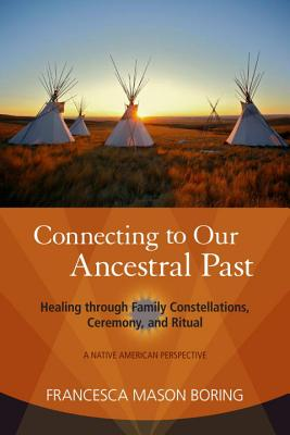 Image for Connecting to Our Ancestral Past: Healing through Family Constellations, Ceremony, and Ritual