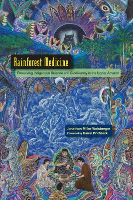 Rainforest Medicine: Preserving Indigenous Science And Biodiversity In The Upper Amazon, Jonathon Miller Weisberger