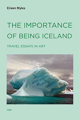 The Importance of Being Iceland: Travel Essays on Art, Myles, Eileen