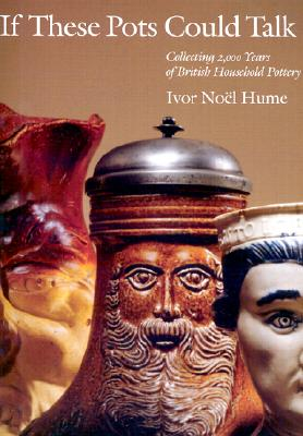 If These Pots Could Talk: Collecting 2,000 Years of British Household Pottery, Ivor Noel-Hume