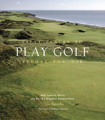 Fifty Places to Play Golf Before You Die: Golf Experts Share the World's Greatest Destinations, Santella, Chris