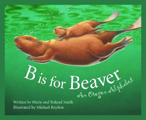 Image for B Is for Beaver : An Oregon Alphabet (Alphabet Series)