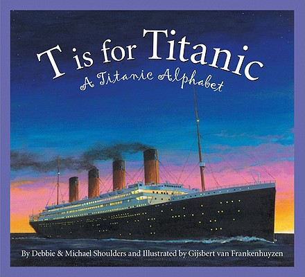 T is for Titanic: A Titanic Alphabet (Sleeping Bear Alphabets), Shoulders, Debbie; Shoulders, Michael