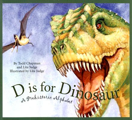 D Is for Dinosaur : A Prehistoric Alphabet, Chapman, Todd; Judge, Lita