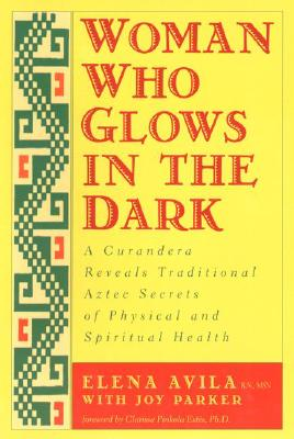 Image for Woman Who Glows in the Dark: A Curandera Reveals Traditional Aztec Secrets of Ph