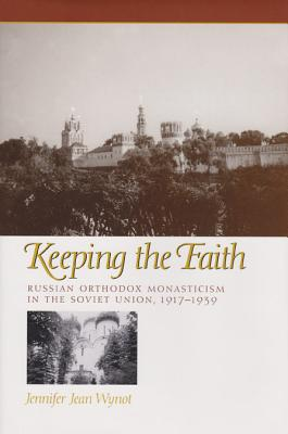 Keeping the Faith: Russian Orthodox Monasticism in the Soviet Union, 1917-1939 (Eugenia & Hugh M. Stewart '26 Series on Eastern Europe), Jennifer Jean Wynot  (Author)