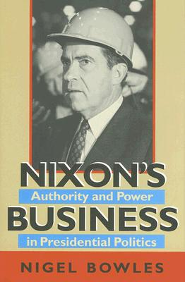 Image for Nixon's Business: Authority and Power in Presidential Politics (Joseph V. Hughes Jr. and Holly O. Hughes Series on the Presidency and Leadership)