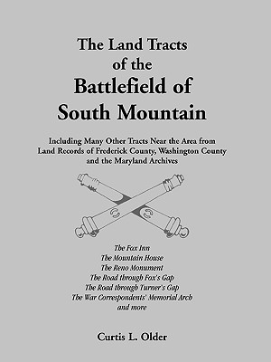 The Land Tracts of the Battlefield of South Mountain: Including Many Other Tracts near the Area from Land Records of Frederick County, Washington County and the Maryland Archives, Curtis L. Older