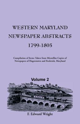 Western Maryland Newspaper Abstracts, Volume 2: 1799-1805, F. Edward Wright