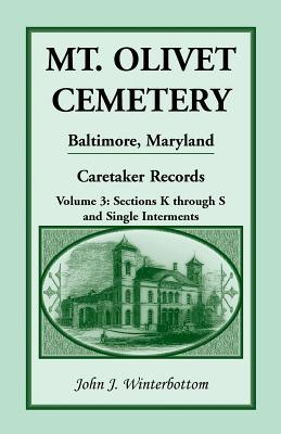 Image for Mt. Olivet Cemetery, Baltimore, Maryland: The Caretaker Records, Volume 3: Sections K through S and Single Interments