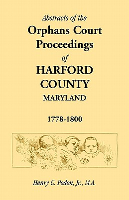 Abstracts of the Orphans Court Proceedings of Harford County [Maryland], 1778-1800, Henry C. Peden, Jr