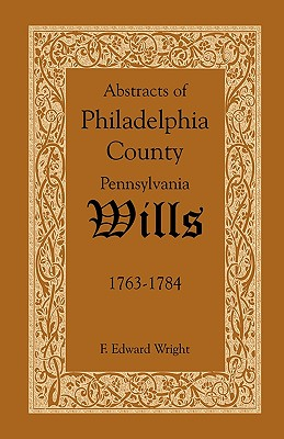 Abstracts of Philadelphia County, Pennsylvania Wills, 1763-1784, F. Edward Wright
