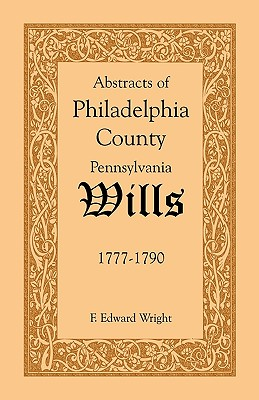 Abstracts of Philadelphia County [Pennsylvania] Wills, 1777-1790, F. Edward Wright